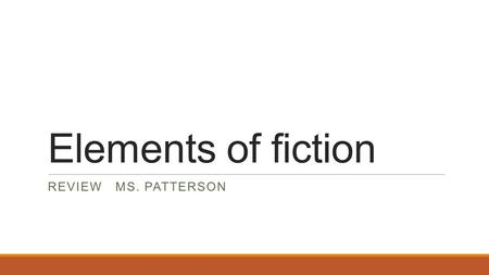 Elements of fiction REVIEW MS. PATTERSON. Story elements 1.The time and location in which a story takes place a)Plot b)settingc)conflict d)characterization.