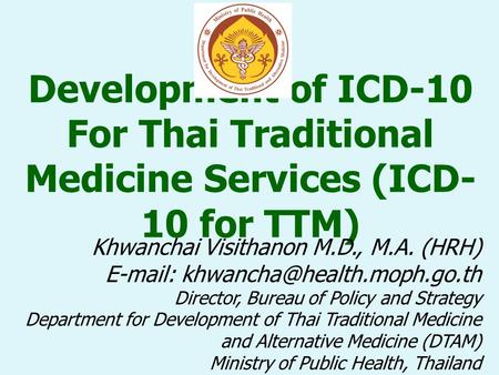 Development of ICD-10 For Thai Traditional Medicine Services (ICD- 10 for TTM) Khwanchai Visithanon M.D., M.A. (HRH)