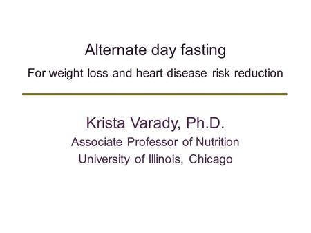 Alternate day fasting For weight loss and heart disease risk reduction Krista Varady, Ph.D. Associate Professor of Nutrition University of Illinois, Chicago.