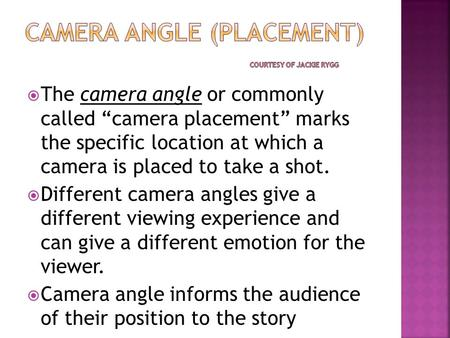 " The camera angle or commonly called ""camera placement"" marks the specific location at which a camera is placed to take a shot.  Different camera angles."