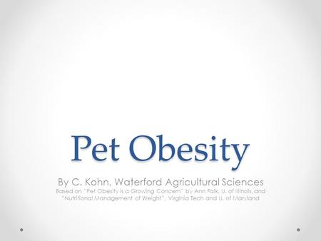 "Pet Obesity By C. Kohn, Waterford Agricultural Sciences Based on ""Pet Obesity is a Growing Concern"" by Ann Falk, U. of Illinois, and ""Nutritional Management."
