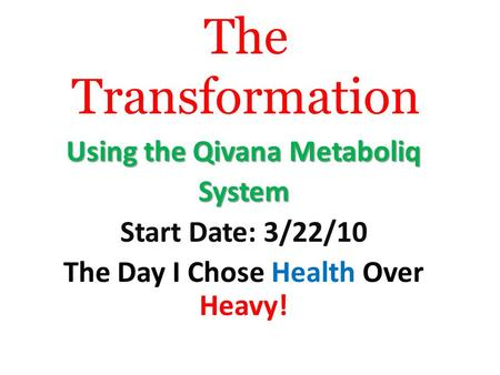 The Transformation Using the Qivana Metaboliq System Start Date: 3/22/10 The Day I Chose Health Over Heavy!