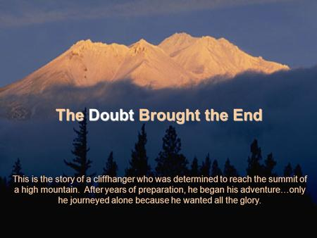 The Doubt Brought the End This is the story of a cliffhanger who was determined to reach the summit of a high mountain. After years of preparation, he.