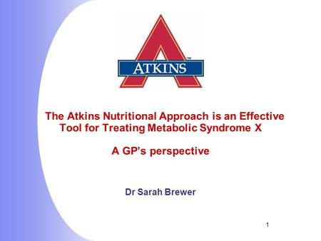 1 The Atkins Nutritional Approach is an Effective Tool for Treating Metabolic Syndrome X A GP's perspective Dr Sarah Brewer.