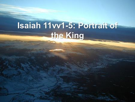 Isaiah 11vv1-5: Portrait of the King. v1 1 וְיָצָ ֥ א חֹ ֖ טֶר מִגֵּ ֣ זַע יִשָׁ ֑ י וְנֵ ֖ צֶר מִשָּׁרָשָׁ ֥ יו יִפְרֶֽה׃ And then it will go out (YATZA),
