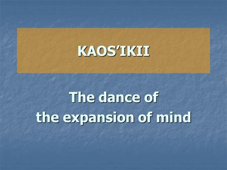 KAOS'IKII The dance of the expansion of mind. Kaos'ikii is a dance that was invented by Shrii Shrii Anandamurti (Baba). It is a psycho-physical exercise.