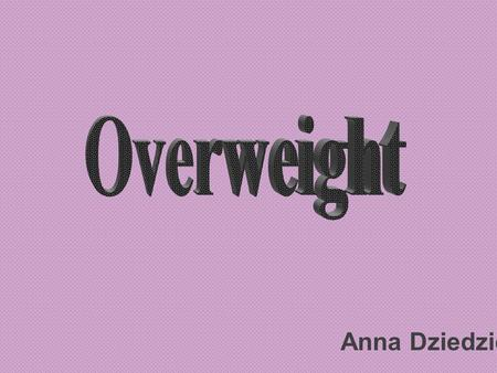 Anna Dziedzic. What is overweight ? Overweight / obesity is lingering disease caused by excessive production of energy which various food items contain.