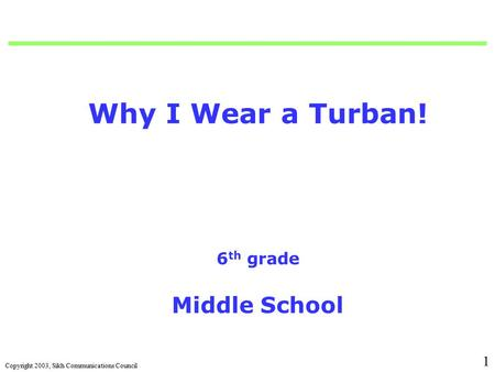 Copyright 2003, Sikh Communications Council 1 Why I Wear a Turban! 6 th grade Middle School.