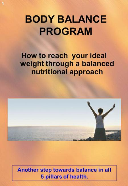 BODY BALANCE PROGRAM How to reach your ideal weight through a balanced nutritional approach Another step towards balance in all 5 pillars of health. 1.