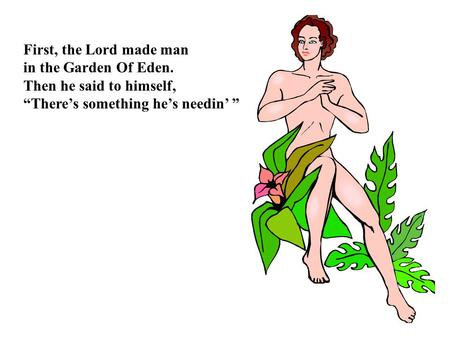 "First, the Lord made man in the Garden Of Eden. Then he said to himself, ""There's something he's needin' """