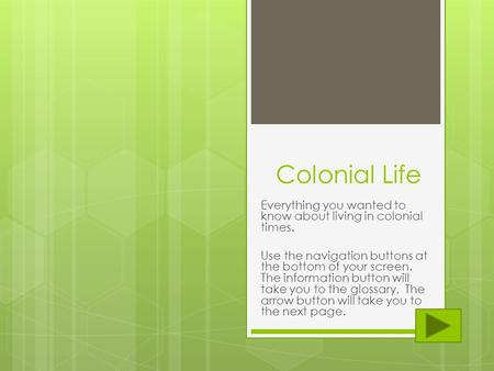 Colonial Life Everything you wanted to know about living in colonial times. Use the navigation buttons at the bottom of your screen. The information button.