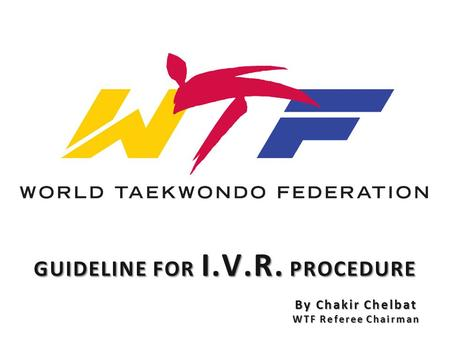 GUIDELINE FOR I.V.R. PROCEDURE By Chakir Chelbat WTF Referee Chairman.