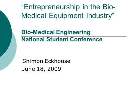 """Entrepreneurship in the Bio- Medical Equipment Industry"" Bio-Medical Engineering National Student Conference Shimon Eckhouse June 18, 2009."