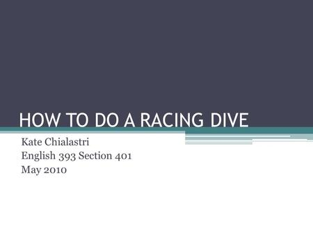 HOW TO DO A RACING DIVE Kate Chialastri English 393 Section 401 May 2010.