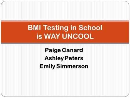 Paige Canard Ashley Peters Emily Simmerson BMI Testing in School is WAY UNCOOL.