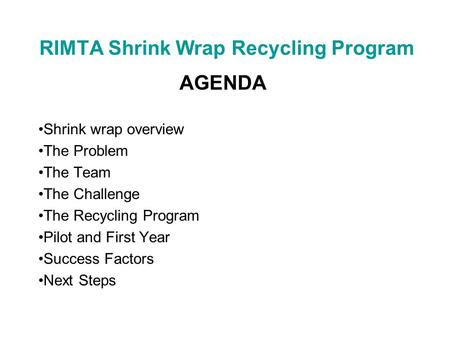 RIMTA Shrink Wrap Recycling Program AGENDA Shrink wrap overview The Problem The Team The Challenge The Recycling Program Pilot and First Year Success Factors.