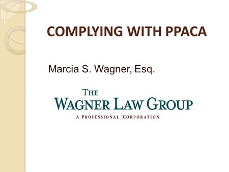 COMPLYING WITH PPACA Marcia S. Wagner, Esq.. 2 Introduction Legislation ◦ Patient Protection and Affordable Care Act ◦ Health Care and Education Affordability.