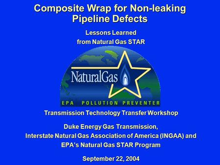 Composite Wrap for Non-leaking Pipeline Defects Lessons Learned from Natural Gas STAR Transmission Technology Transfer Workshop Duke Energy Gas Transmission,