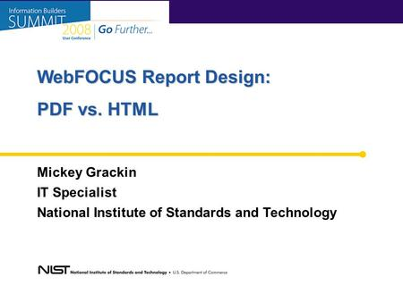 Mickey Grackin IT Specialist National Institute of Standards and Technology WebFOCUS Report Design: PDF vs. HTML.