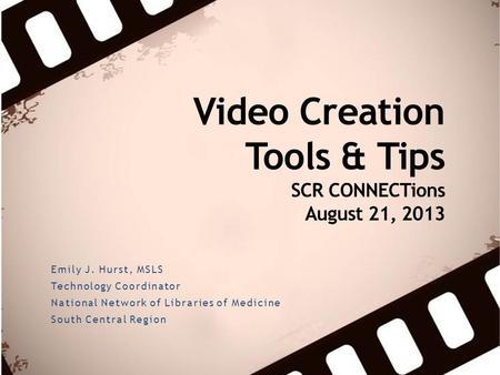 Video Creation Tools & Tips SCR CONNECTions August 21, 2013 Emily J. Hurst, MSLS Technology Coordinator National Network of Libraries of Medicine South.