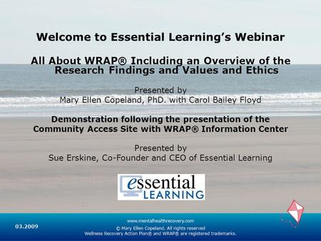 Welcome to Essential Learning's Webinar All About WRAP® Including an Overview of the Research Findings and Values and Ethics Presented by Mary Ellen Copeland,