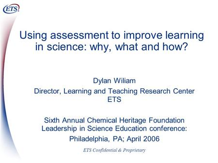 ETS Confidential & Proprietary Using assessment to improve learning in science: why, what and how? Dylan Wiliam Director, Learning and Teaching Research.