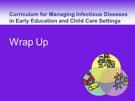 Curriculum for Managing Infectious Diseases – Wrap Up Curriculum for Managing Infectious Diseases in Early Education and Child Care Settings Wrap Up.