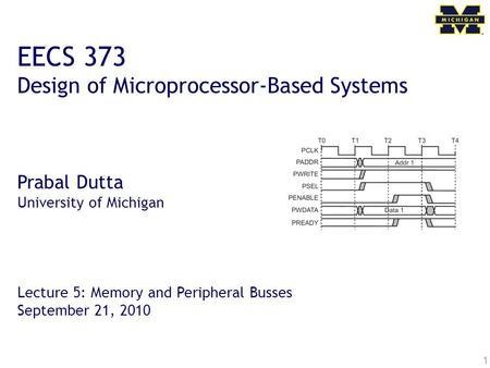 1 EECS 373 Design of Microprocessor-Based Systems Prabal Dutta University of Michigan Lecture 5: Memory and Peripheral Busses September 21, 2010.