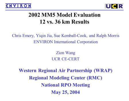 2002 MM5 Model Evaluation 12 vs. 36 km Results Chris Emery, Yiqin Jia, Sue Kemball-Cook, and Ralph Morris ENVIRON International Corporation Zion Wang UCR.