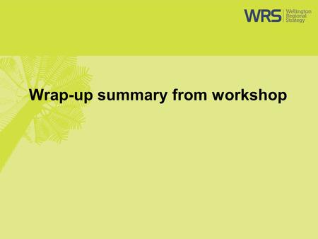 Wrap-up summary from workshop. Wrap-up WRS Office to collate all material and send out to attendees and load presentations on website WRS Office to follow.