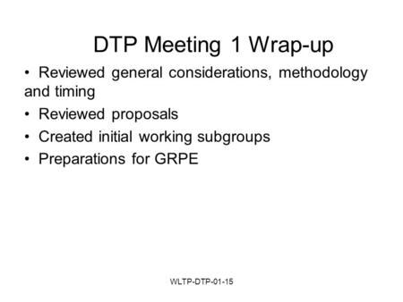 WLTP-DTP-01-15 DTP Meeting 1 Wrap-up Reviewed general considerations, methodology and timing Reviewed proposals Created initial working subgroups Preparations.