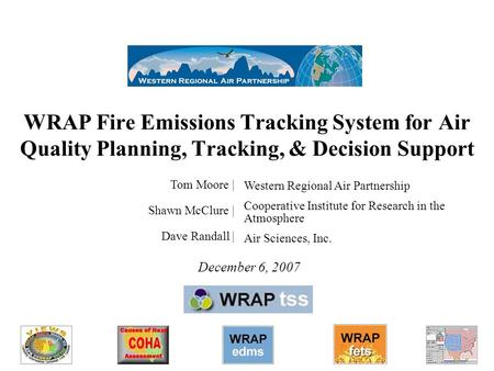 1 WRAP Fire Emissions Tracking System for Air Quality Planning, Tracking, & Decision Support December 6, 2007 Tom Moore | Shawn McClure | Dave Randall.