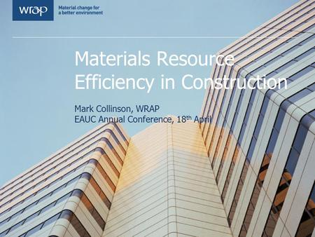 Materials Resource Efficiency in Construction Mark Collinson, WRAP EAUC Annual Conference, 18 th April.
