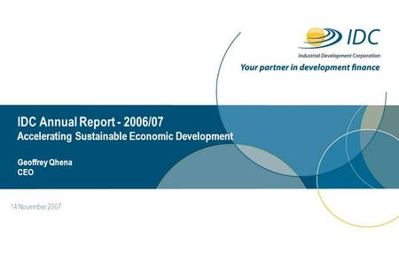 14 November 2007 IDC Annual Report - 2006/07 Accelerating Sustainable Economic Development Geoffrey Qhena CEO.