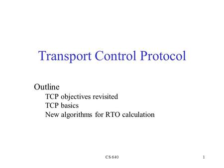CS 6401 Transport Control Protocol Outline TCP objectives revisited TCP basics New algorithms for RTO calculation.