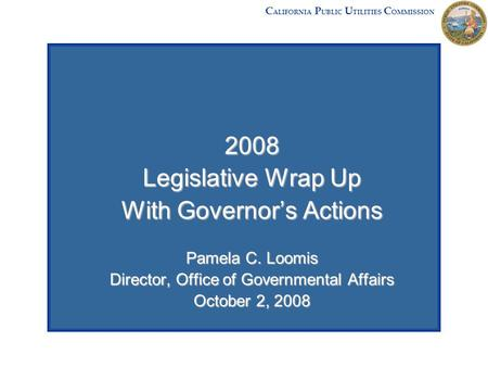 2008 Legislative Wrap Up With Governor's Actions Pamela C. Loomis Director, Office of Governmental Affairs October 2, 2008 C ALIFORNIA P UBLIC U TILITIES.