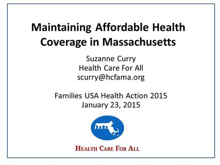 Maintaining Affordable Health Coverage in Massachusetts Suzanne Curry Health Care For All Families USA Health Action 2015 January 23,