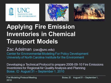 Fire Modeling Protocol MeetingBoise, IDAugust 31 – September 1, 2010 Applying Fire Emission Inventories in Chemical Transport Models Zac Adelman
