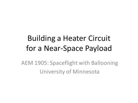 Building a Heater Circuit for a Near-Space Payload AEM 1905: Spaceflight with Ballooning University of Minnesota.