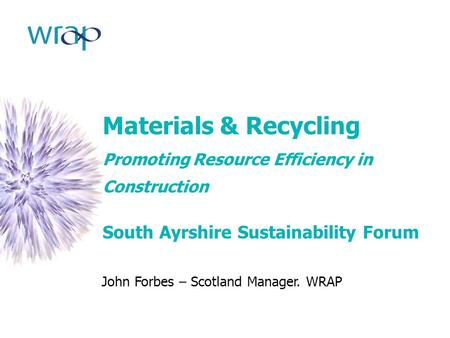 Materials & Recycling Promoting Resource Efficiency in Construction South Ayrshire Sustainability Forum John Forbes – Scotland Manager. WRAP.