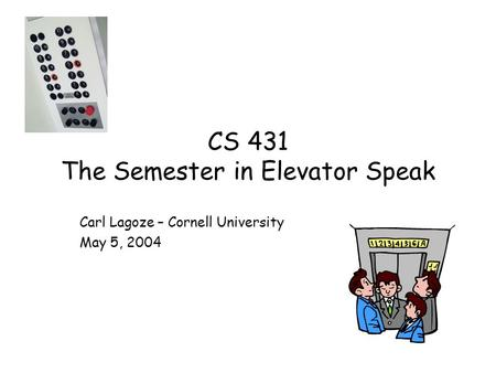 CS 431 The Semester in Elevator Speak Carl Lagoze – Cornell University May 5, 2004.