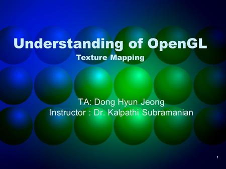 1 Understanding of OpenGL TA: Dong Hyun Jeong Instructor : Dr. Kalpathi Subramanian Texture Mapping.