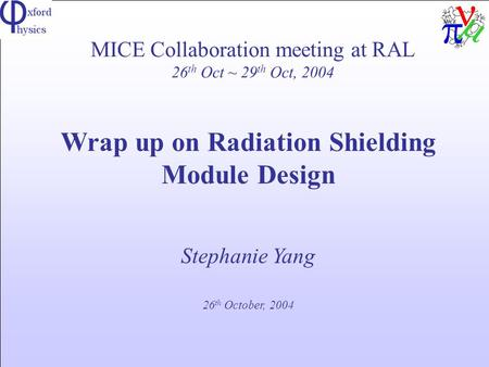 MICE Collaboration meeting at RAL 26 th Oct ~ 29 th Oct, 2004 Wrap up on Radiation Shielding Module Design Stephanie Yang 26 th October, 2004.