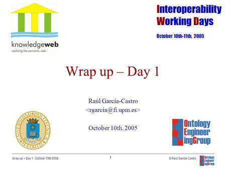 Wrap up – Day 1. October 10th 2005 1 © Raúl García-Castro Wrap up – Day 1 Raúl García-Castro October 10th, 2005 Interoperability Working Days October 10th-11th,