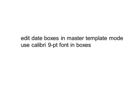 Edit date boxes in master template mode use calibri 9-pt font in boxes.