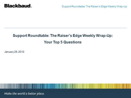 Support Roundtable: The Raiser's Edge Weekly Wrap-Up: Your Top 5 Questions January 29, 2010 Support Roundtable: The Raiser's Edge Weekly Wrap-Up.