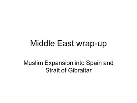Middle East wrap-up Muslim Expansion into Spain and Strait of Gibraltar.