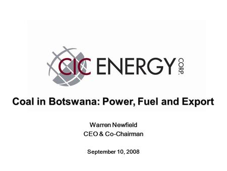 Warren Newfield CEO & Co-Chairman September 10, 2008 Coal in Botswana: Power, Fuel <strong>and</strong> Export.
