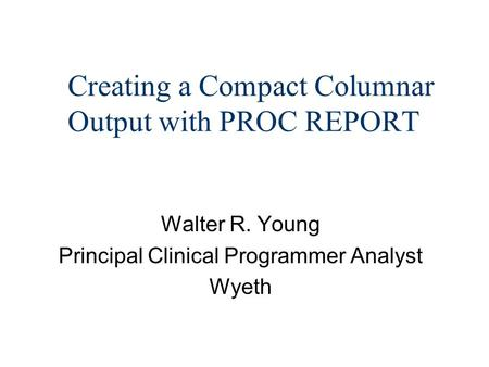 Creating a Compact Columnar Output with PROC REPORT Walter R. Young Principal Clinical Programmer Analyst Wyeth.