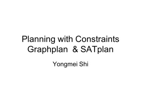Planning with Constraints Graphplan & SATplan Yongmei Shi.